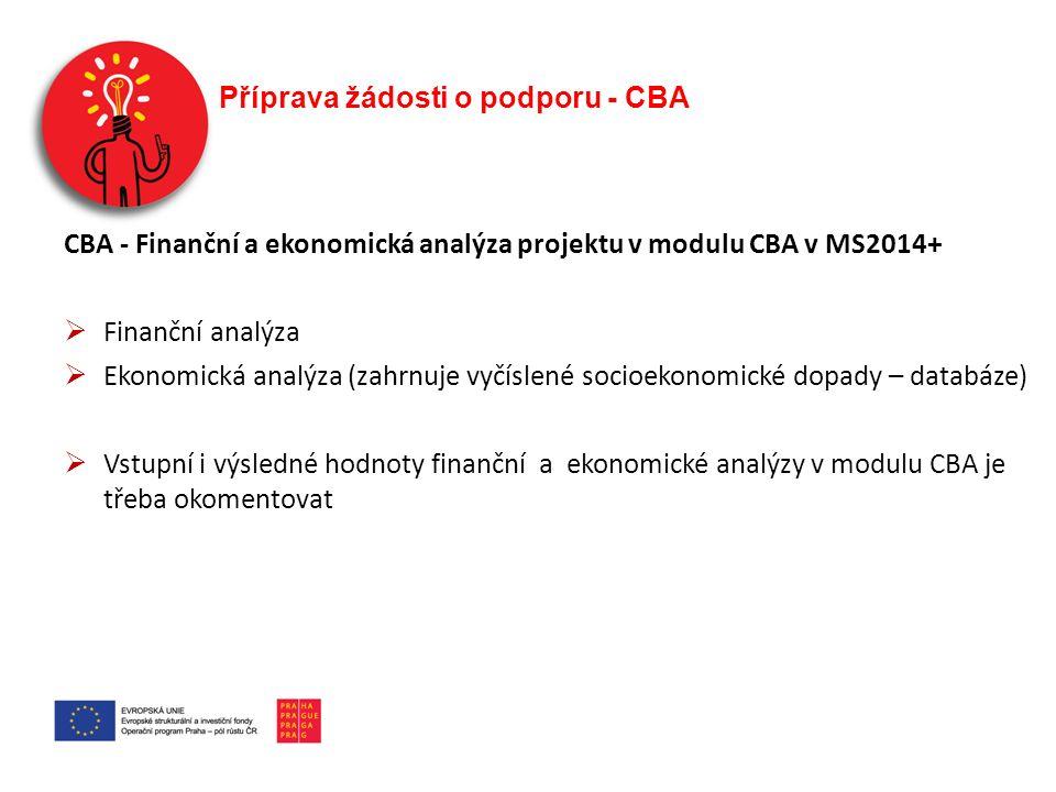 Příprava žádosti o podporu - CBA CBA - Finanční a ekonomická analýza projektu v modulu CBA v MS2014+  Finanční analýza  Ekonomická analýza (zahrnuje vyčíslené socioekonomické dopady – databáze)  Vstupní i výsledné hodnoty finanční a ekonomické analýzy v modulu CBA je třeba okomentovat