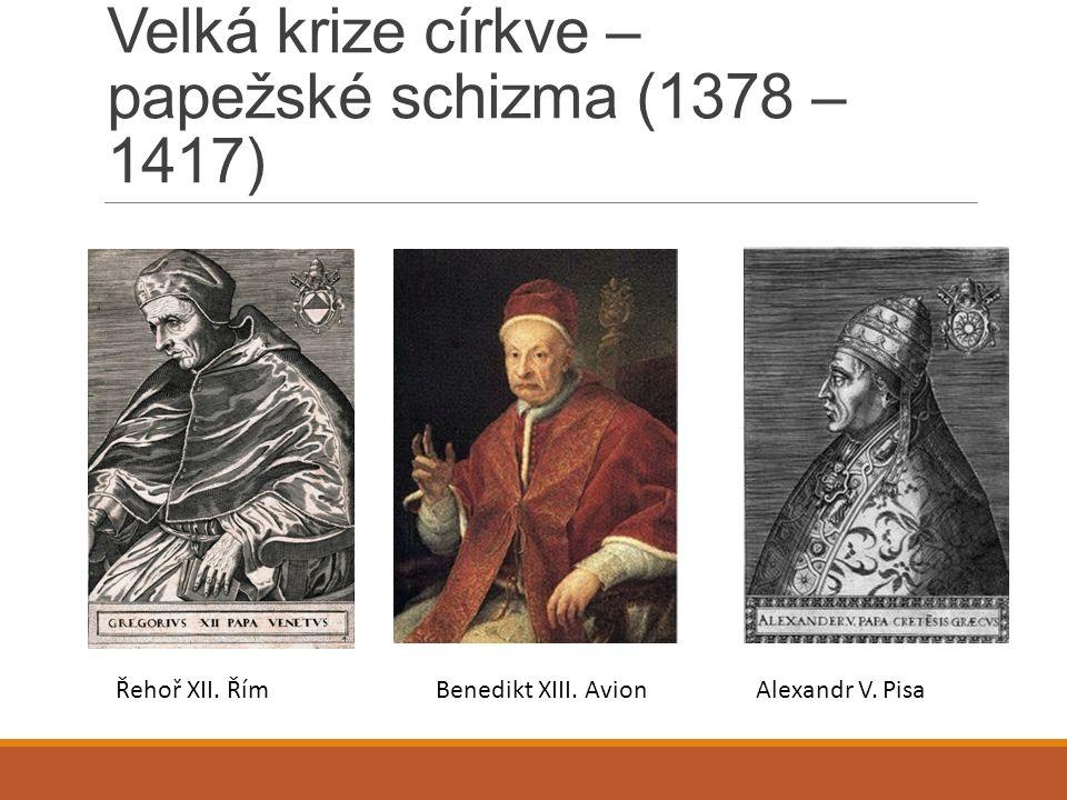 Velká krize církve – papežské schizma (1378 – 1417) Řehoř XII. ŘímBenedikt XIII. Avion Alexandr V. Pisa