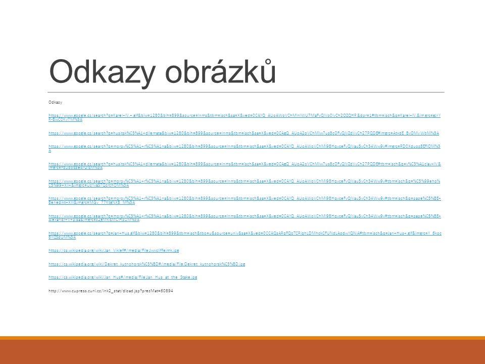 Odkazy obrázků Odkazy https://www.google.cz/search?q=Karel+IV.+.gif&biw=1280&bih=899&source=lnms&tbm=isch&sa=X&ved=0CAYQ_AUoAWoVChMInIWU7MaFyQIVo0lyCh2OZQHR&dpr=1#tbm=isch&q=Karel+IV.&imgrc=gJrY R-BwC0Ky7M%3Ahttps://www.google.cz/search?q=Karel+IV.+.gif&biw=1280&bih=899&source=lnms&tbm=isch&sa=X&ved=0CAYQ_AUoAWoVChMInIWU7MaFyQIVo0lyCh2OZQHR&dpr=1#tbm=isch&q=Karel+IV.&imgrc=gJrY R-BwC0Ky7M%3A https://www.google.cz/search?q=husitsk%C3%A1+dilemata&biw=1280&bih=899&source=lnms&tbm=isch&sa=X&ved=0CAgQ_AUoA2oVChMIw7us8cOFyQIVZdVyCh27PQDE#imgrc=AtxdE_BvOMyWbM%3A https://www.google.cz/search?q=morov%C3%A1+r%C3%A1na&biw=1280&bih=899&source=lnms&tbm=isch&sa=X&ved=0CAYQ_AUoAWoVChMI98HqyceFyQIVau5yCh34Ww9v#imgrc=RD0Xduoz8EFIOM%3 Ahttps://www.google.cz/search?q=morov%C3%A1+r%C3%A1na&biw=1280&bih=899&source=lnms&tbm=isch&sa=X&ved=0CAYQ_AUoAWoVChMI98HqyceFyQIVau5yCh34Ww9v#imgrc=RD0Xduoz8EFIOM%3 A https://www.google.cz/search?q=husitsk%C3%A1+dilemata&biw=1280&bih=899&source=lnms&tbm=isch&sa=X&ved=0CAgQ_AUoA2oVChMIw7us8cOFyQIVZdVyCh27PQDE#tbm=isch&q=v%C3%A1clav+IV& imgrc=FBudoE8e4rUlEM%3Ahttps://www.google.cz/search?q=husitsk%C3%A1+dilemata&biw=1280&bih=899&source=lnms&tbm=isch&sa=X&ved=0CAgQ_AUoA2oVChMIw7us8cOFyQIVZdVyCh27PQDE#tbm=isch&q=v%C3%A1clav+IV& imgrc=FBudoE8e4rUlEM%3A https://www.google.cz/search?q=morov%C3%A1+r%C3%A1na&biw=1280&bih=899&source=lnms&tbm=isch&sa=X&ved=0CAYQ_AUoAWoVChMI98HqyceFyQIVau5yCh34Ww9v#tbm=isch&q=%C5%99eho% C5%99+XII+&imgrc=UzYvaS7QcrchOM%3Ahttps://www.google.cz/search?q=morov%C3%A1+r%C3%A1na&biw=1280&bih=899&source=lnms&tbm=isch&sa=X&ved=0CAYQ_AUoAWoVChMI98HqyceFyQIVau5yCh34Ww9v#tbm=isch&q=%C5%99eho% C5%99+XII+&imgrc=UzYvaS7QcrchOM%3A https://www.google.cz/search?q=morov%C3%A1+r%C3%A1na&biw=1280&bih=899&source=lnms&tbm=isch&sa=X&ved=0CAYQ_AUoAWoVChMI98HqyceFyQIVau5yCh34Ww9v#tbm=isch&q=pape%C5%BE+ Benedikt+XIII&imgrc=MGv_77KtgNX8_M%3Ahttps://www.google.cz/search?q=morov%C3%A1+r%C3%A1na&biw=1280&bih=899&source=lnms&tbm=isch&sa=X&ved=0CAYQ_AUoAWoVChMI98