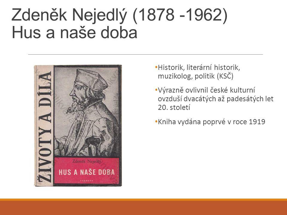 Zdeněk Nejedlý (1878 -1962) Hus a naše doba Historik, literární historik, muzikolog, politik (KSČ) Výrazně ovlivnil české kulturní ovzduší dvacátých a