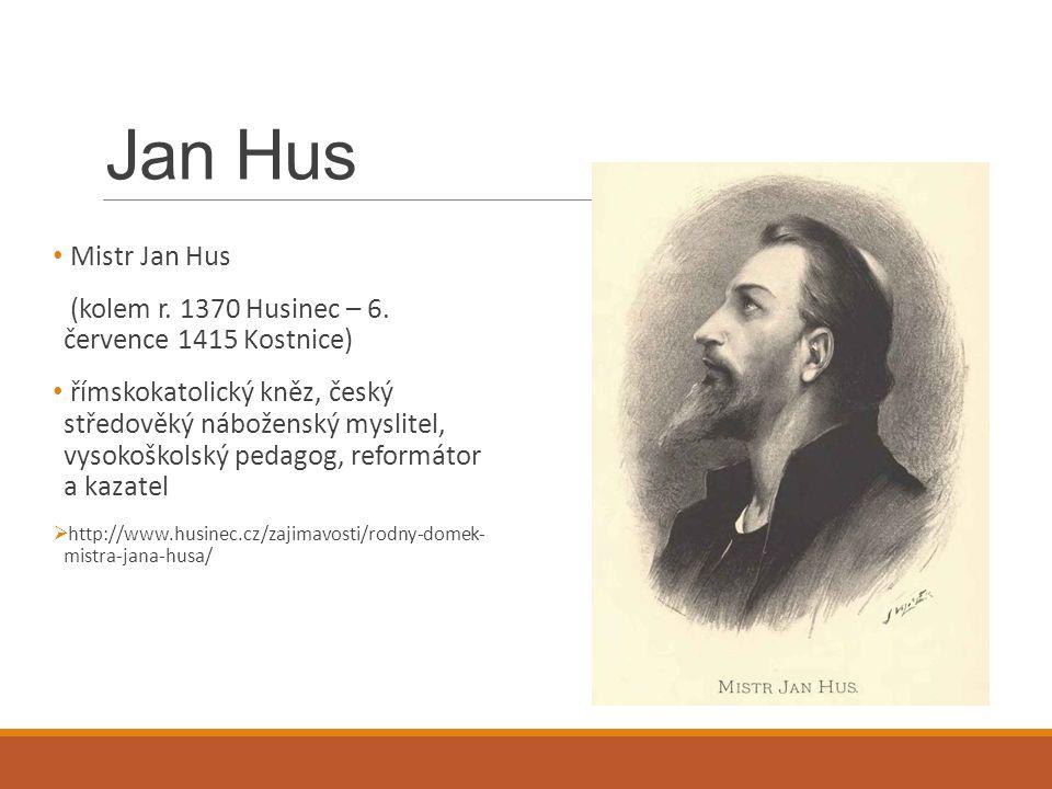 Jan Hus Mistr Jan Hus (kolem r. 1370 Husinec – 6. července 1415 Kostnice) římskokatolický kněz, český středověký náboženský myslitel, vysokoškolský pe