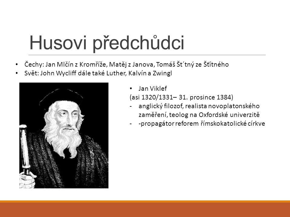 Husovi předchůdci Čechy: Jan Mlčín z Kromříže, Matěj z Janova, Tomáš Št´tný ze Šťítného Svět: John Wycliff dále také Luther, Kalvín a Zwingl Jan Viklef (asi 1320/1331– 31.