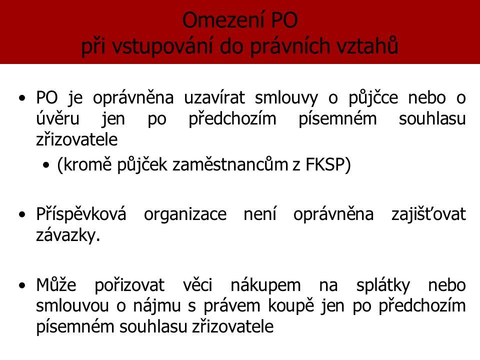 Omezení PO při vstupování do právních vztahů PO je oprávněna uzavírat smlouvy o půjčce nebo o úvěru jen po předchozím písemném souhlasu zřizovatele (kromě půjček zaměstnancům z FKSP) Příspěvková organizace není oprávněna zajišťovat závazky.
