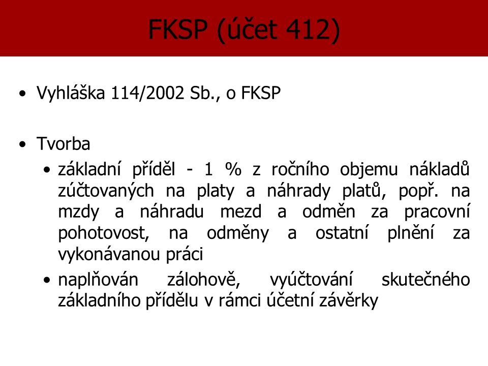 FKSP (účet 412) Vyhláška 114/2002 Sb., o FKSP Tvorba základní příděl - 1 % z ročního objemu nákladů zúčtovaných na platy a náhrady platů, popř.