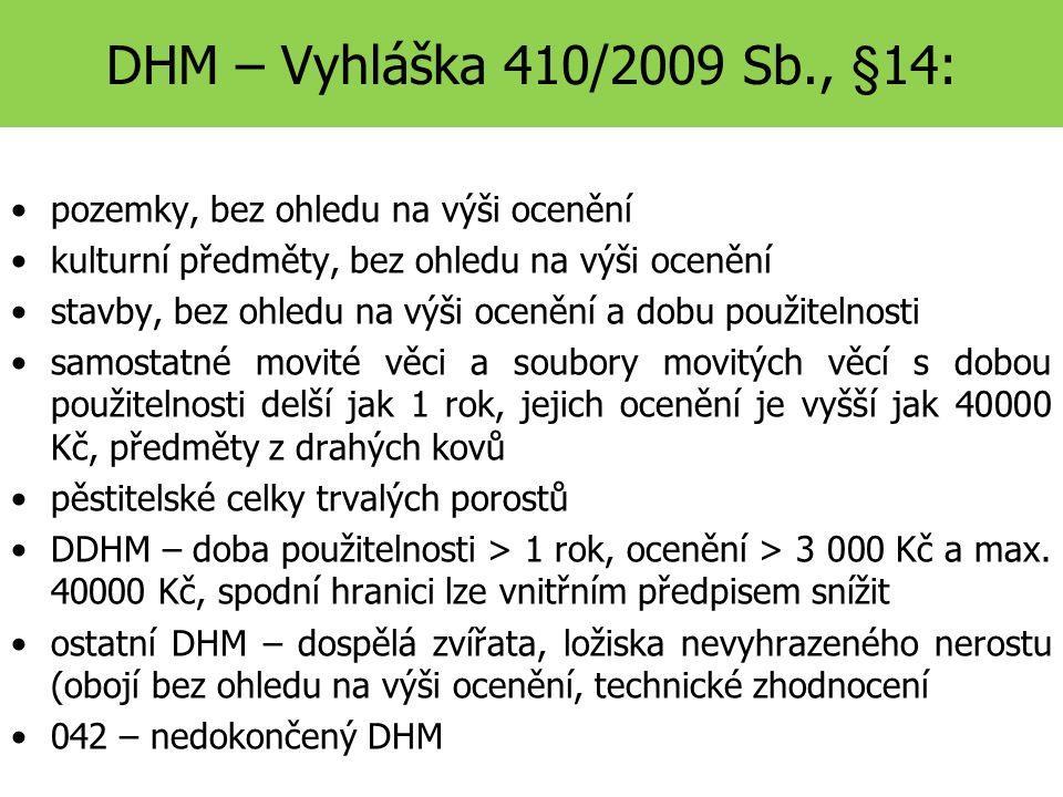 DHM – Vyhláška 410/2009 Sb., §14: pozemky, bez ohledu na výši ocenění kulturní předměty, bez ohledu na výši ocenění stavby, bez ohledu na výši ocenění a dobu použitelnosti samostatné movité věci a soubory movitých věcí s dobou použitelnosti delší jak 1 rok, jejich ocenění je vyšší jak 40000 Kč, předměty z drahých kovů pěstitelské celky trvalých porostů DDHM – doba použitelnosti > 1 rok, ocenění > 3 000 Kč a max.