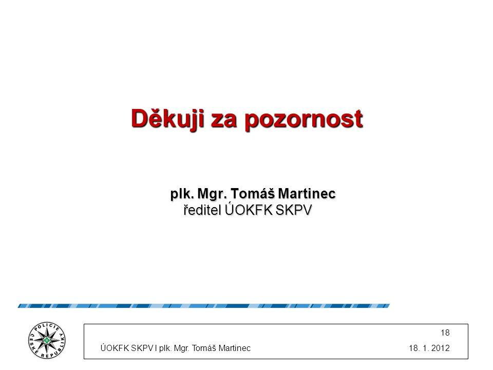 Děkuji za pozornost plk. Mgr. Tomáš Martinec plk. Mgr. Tomáš Martinec ředitel ÚOKFK SKPV ředitel ÚOKFK SKPV 18. 1. 2012 18 ÚOKFK SKPV l plk. Mgr. Tomá