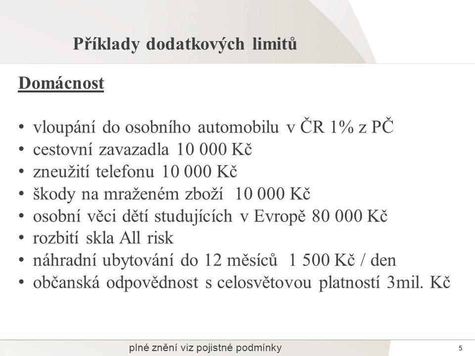 5 Příklady dodatkových limitů Domácnost vloupání do osobního automobilu v ČR 1% z PČ cestovní zavazadla 10 000 Kč zneužití telefonu 10 000 Kč škody na mraženém zboží 10 000 Kč osobní věci dětí studujících v Evropě 80 000 Kč rozbití skla All risk náhradní ubytování do 12 měsíců 1 500 Kč / den občanská odpovědnost s celosvětovou platností 3mil.