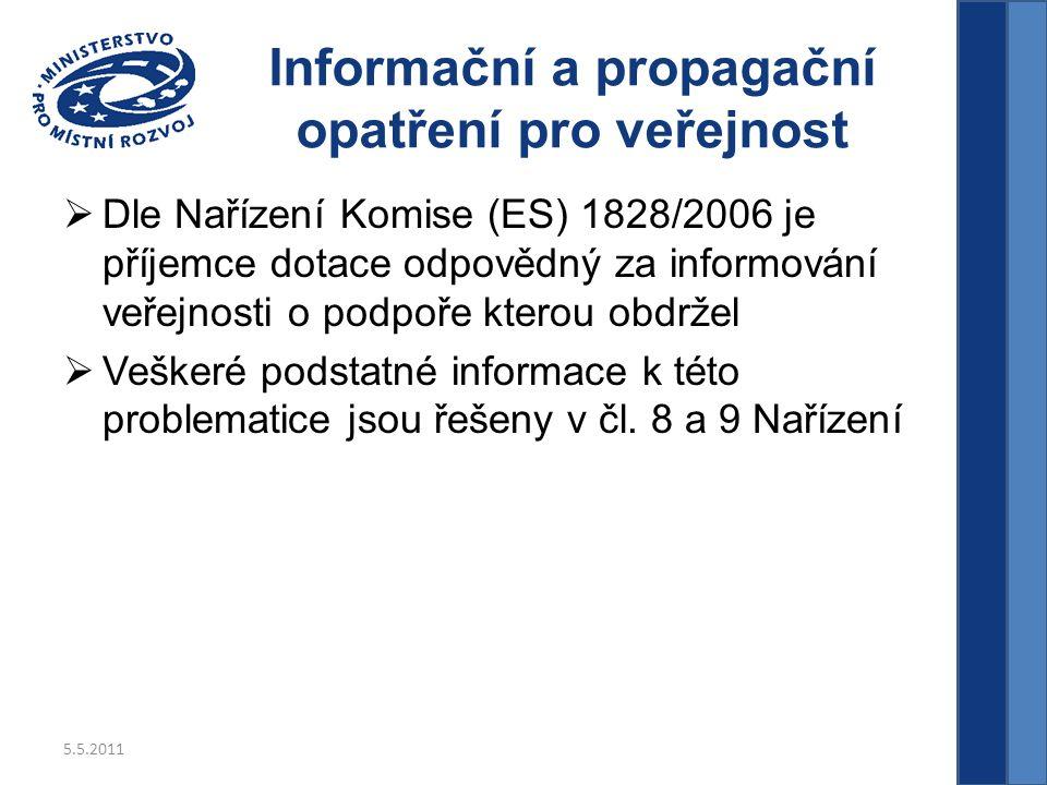 5.5.2011 Informační a propagační opatření pro veřejnost  Dle Nařízení Komise (ES) 1828/2006 je příjemce dotace odpovědný za informování veřejnosti o podpoře kterou obdržel  Veškeré podstatné informace k této problematice jsou řešeny v čl.