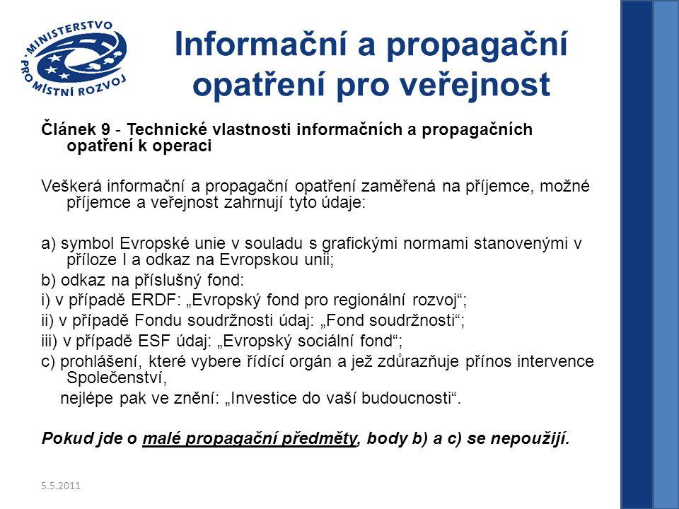 """5.5.2011 Informační a propagační opatření pro veřejnost Článek 9 - Technické vlastnosti informačních a propagačních opatření k operaci Veškerá informační a propagační opatření zaměřená na příjemce, možné příjemce a veřejnost zahrnují tyto údaje: a) symbol Evropské unie v souladu s grafickými normami stanovenými v příloze I a odkaz na Evropskou unii; b) odkaz na příslušný fond: i) v případě ERDF: """"Evropský fond pro regionální rozvoj ; ii) v případě Fondu soudržnosti údaj: """"Fond soudržnosti ; iii) v případě ESF údaj: """"Evropský sociální fond ; c) prohlášení, které vybere řídící orgán a jež zdůrazňuje přínos intervence Společenství, nejlépe pak ve znění: """"Investice do vaší budoucnosti ."""