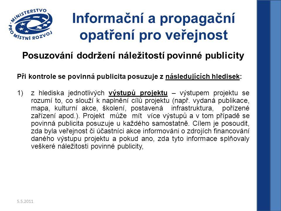5.5.2011 Informační a propagační opatření pro veřejnost Posuzování dodržení náležitostí povinné publicity Při kontrole se povinná publicita posuzuje z následujících hledisek: 1)z hlediska jednotlivých výstupů projektu – výstupem projektu se rozumí to, co slouží k naplnění cílů projektu (např.
