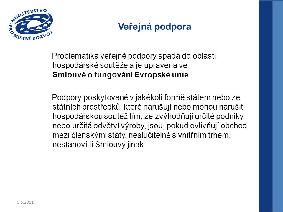 5.5.2011 Veřejná podpora Problematika veřejné podpory spadá do oblasti hospodářské soutěže a je upravena ve Smlouvě o fungování Evropské unie Podpory poskytované v jakékoli formě státem nebo ze státních prostředků, které narušují nebo mohou narušit hospodářskou soutěž tím, že zvýhodňují určité podniky nebo určitá odvětví výroby, jsou, pokud ovlivňují obchod mezi členskými státy, neslučitelné s vnitřním trhem, nestanoví-li Smlouvy jinak.