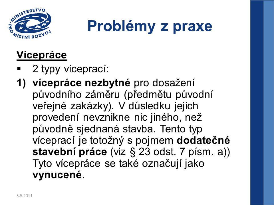 5.5.2011 Problémy z praxe Vícepráce  2 typy víceprací: 1)vícepráce nezbytné pro dosažení původního záměru (předmětu původní veřejné zakázky).