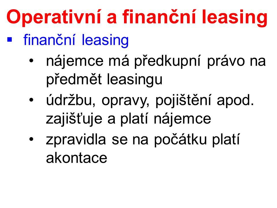 Operativní a finanční leasing  finanční leasing nájemce má předkupní právo na předmět leasingu údržbu, opravy, pojištění apod. zajišťuje a platí náje
