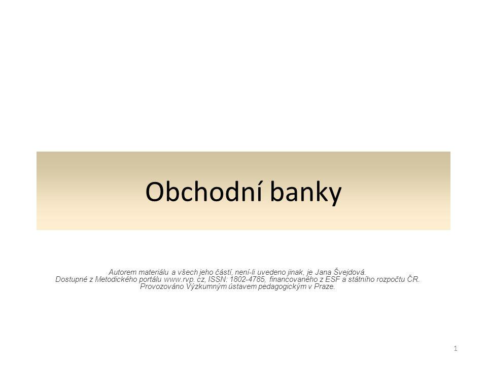 Obchodní banky Autorem materiálu a všech jeho částí, není-li uvedeno jinak, je Jana Švejdová.