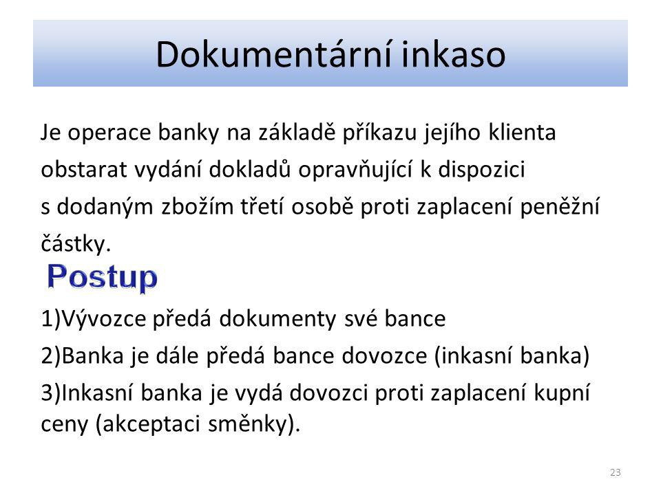 Dokumentární inkaso Je operace banky na základě příkazu jejího klienta obstarat vydání dokladů opravňující k dispozici s dodaným zbožím třetí osobě proti zaplacení peněžní částky.