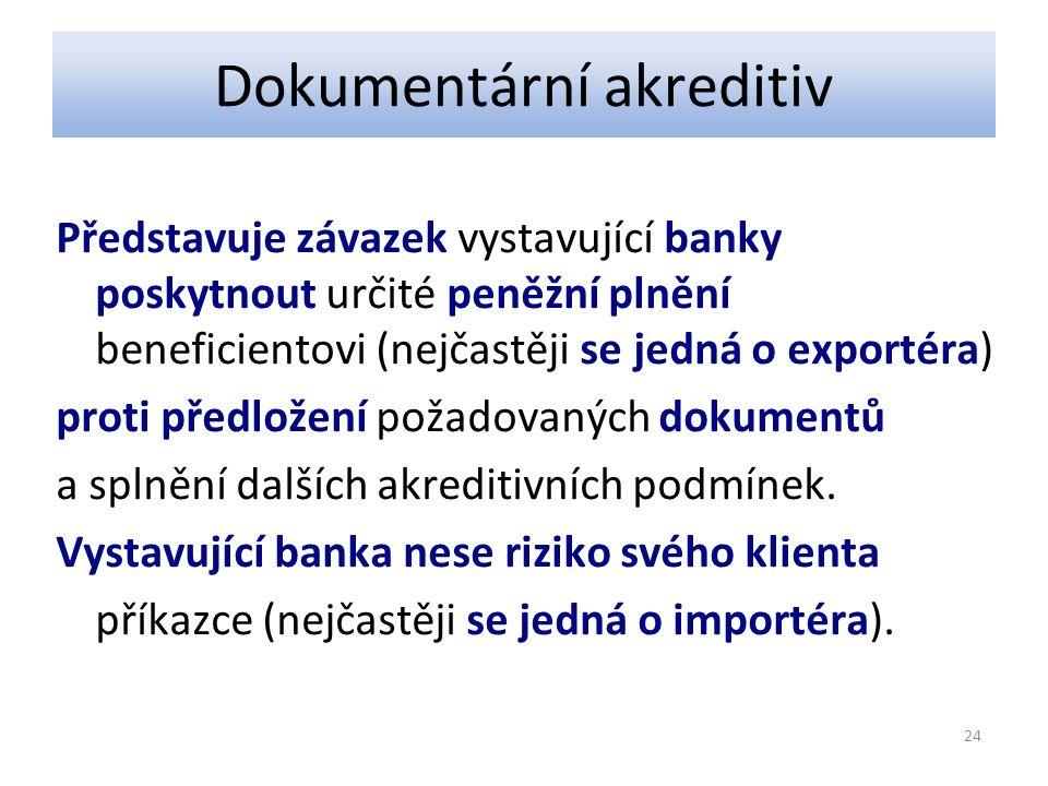 Dokumentární akreditiv Představuje závazek vystavující banky poskytnout určité peněžní plnění beneficientovi (nejčastěji se jedná o exportéra) proti předložení požadovaných dokumentů a splnění dalších akreditivních podmínek.