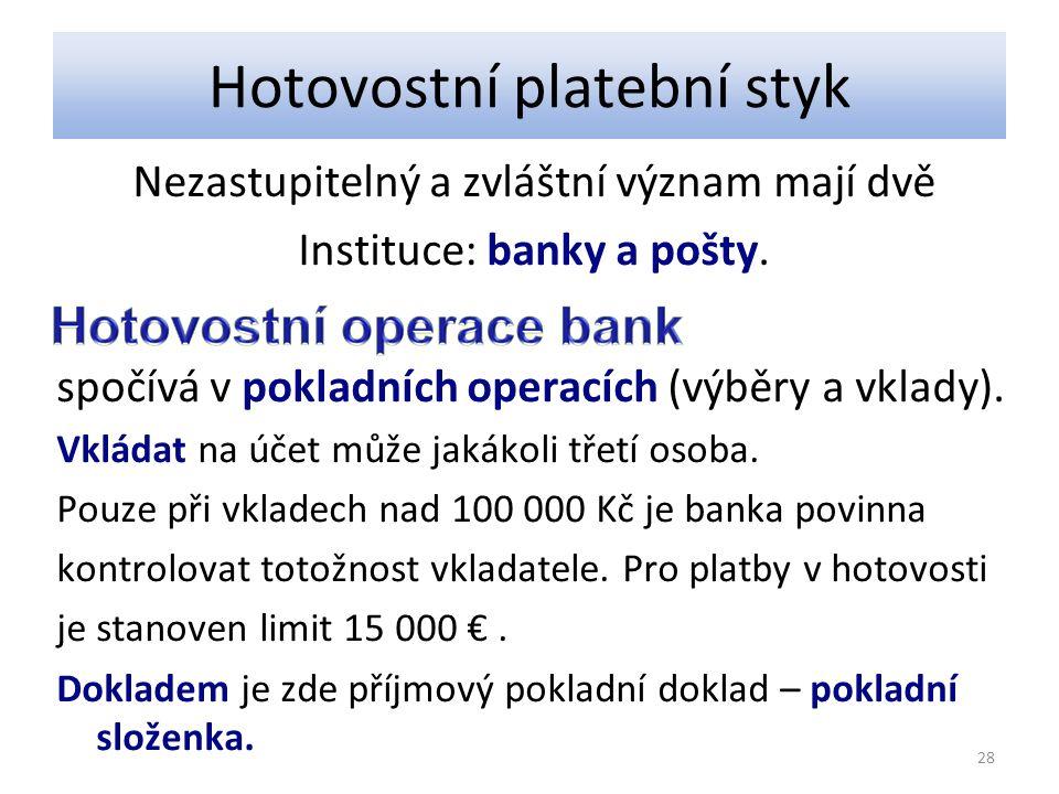 Hotovostní platební styk Nezastupitelný a zvláštní význam mají dvě Instituce: banky a pošty. spočívá v pokladních operacích (výběry a vklady). Vkládat