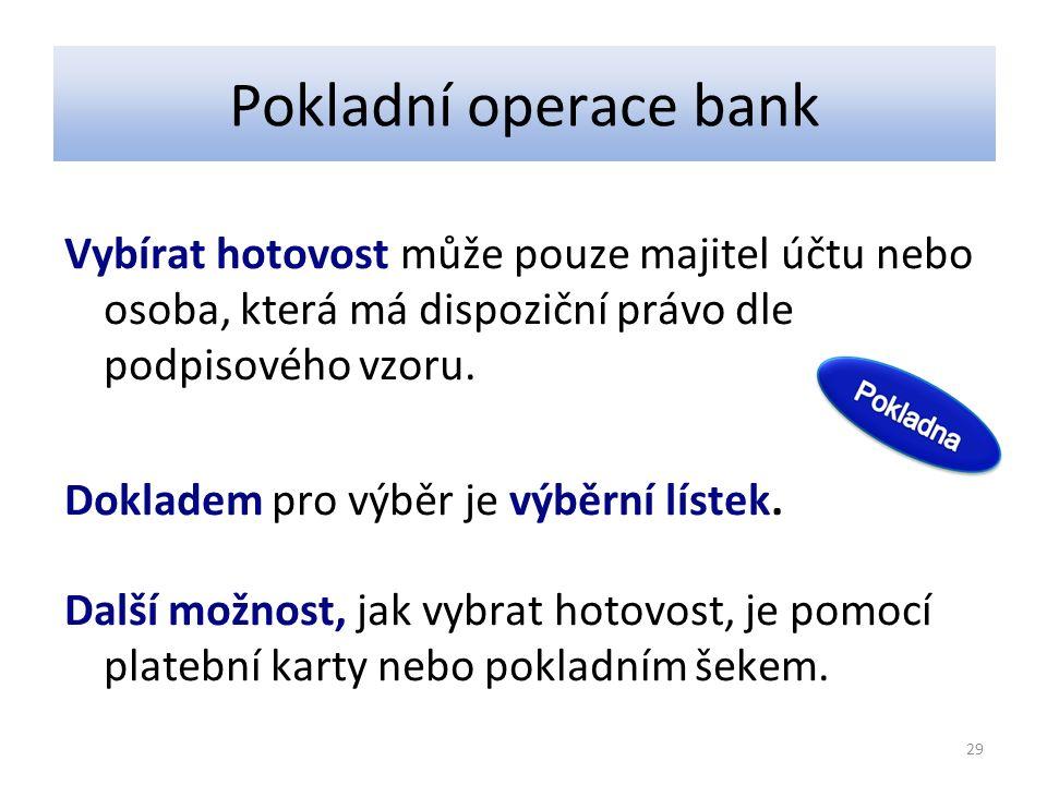 Pokladní operace bank Vybírat hotovost může pouze majitel účtu nebo osoba, která má dispoziční právo dle podpisového vzoru. Dokladem pro výběr je výbě