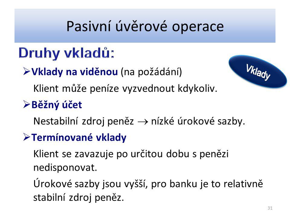 Pasivní úvěrové operace  Vklady na viděnou (na požádání) Klient může peníze vyzvednout kdykoliv.