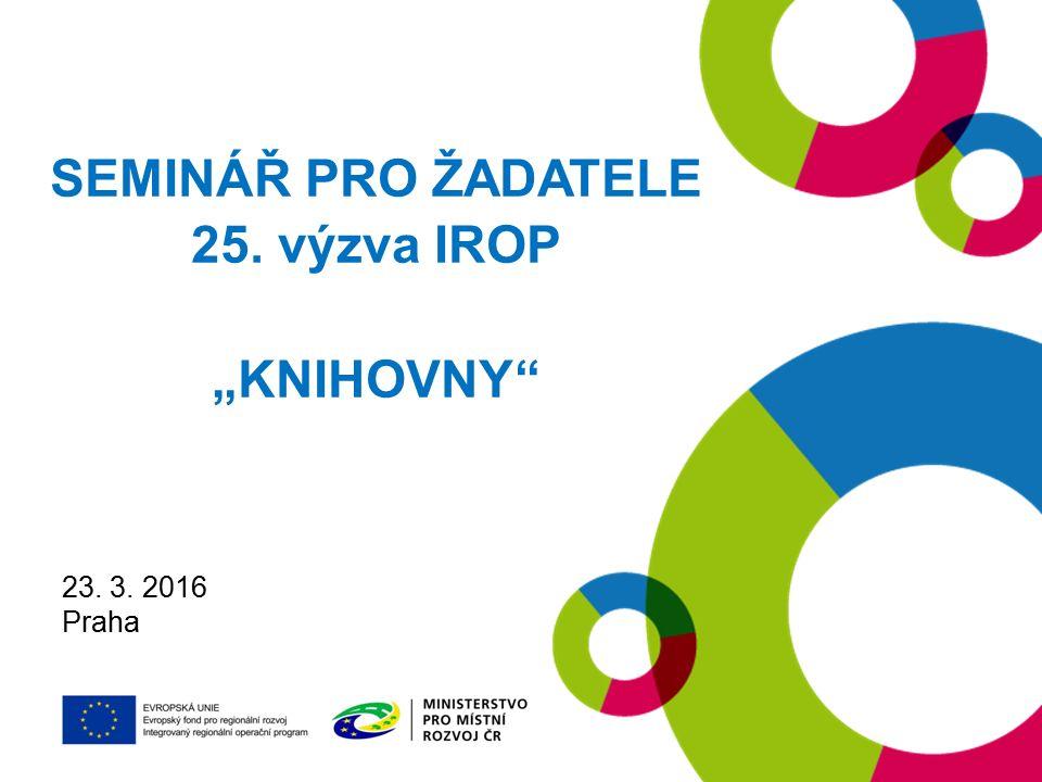 "19. 1. 2016 Praha SEMINÁŘ PRO ŽADATELE 25. výzva IROP ""KNIHOVNY"" 23. 3. 2016 Praha"