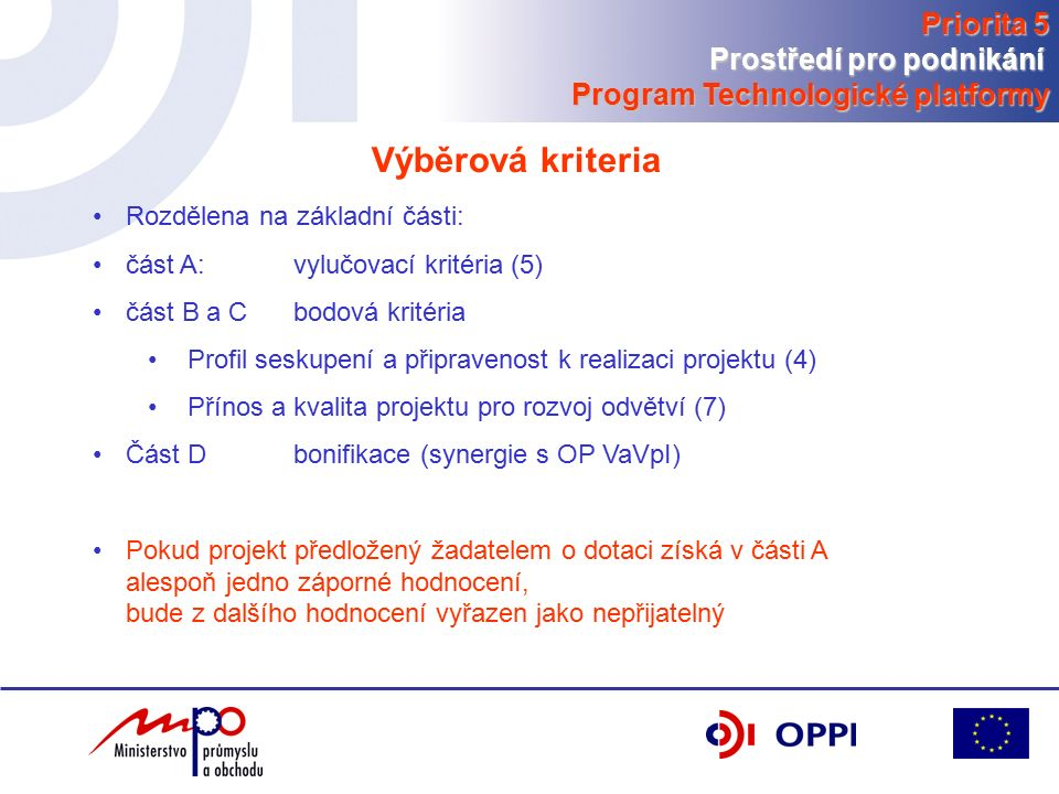 Rozdělena na základní části: část A: vylučovací kritéria (5) část B a Cbodová kritéria Profil seskupení a připravenost k realizaci projektu (4) Přínos a kvalita projektu pro rozvoj odvětví (7) Část Dbonifikace (synergie s OP VaVpI) Pokud projekt předložený žadatelem o dotaci získá v části A alespoň jedno záporné hodnocení, bude z dalšího hodnocení vyřazen jako nepřijatelný Výběrová kriteria Priorita 5 Prostředí pro podnikání Program Technologické platformy