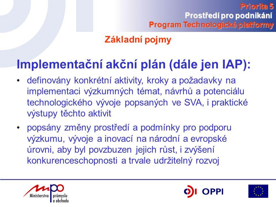 Implementační akční plán (dále jen IAP): definovány konkrétní aktivity, kroky a požadavky na implementaci výzkumných témat, návrhů a potenciálu technologického vývoje popsaných ve SVA, i praktické výstupy těchto aktivit popsány změny prostředí a podmínky pro podporu výzkumu, vývoje a inovací na národní a evropské úrovni, aby byl povzbuzen jejich růst, i zvýšení konkurenceschopnosti a trvale udržitelný rozvoj Základní pojmy Priorita 5 Prostředí pro podnikání Program Technologické platformy