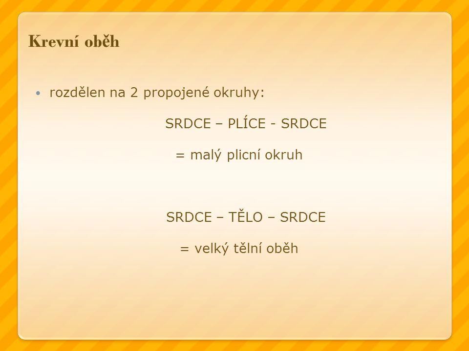 Krevní ob ě h rozdělen na 2 propojené okruhy: SRDCE – PLÍCE - SRDCE = malý plicní okruh SRDCE – TĚLO – SRDCE = velký tělní oběh