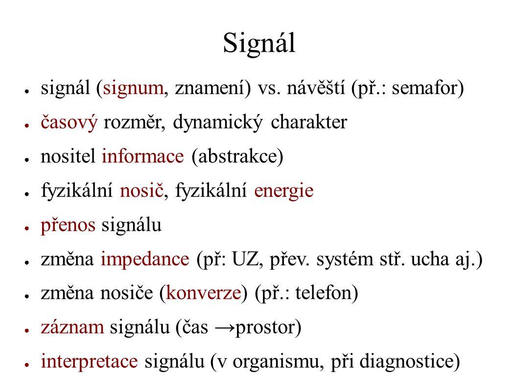 Signál ● signál (signum, znamení) vs. návěští (př.: semafor) ● časový rozměr, dynamický charakter ● nositel informace (abstrakce) ● fyzikální nosič, f
