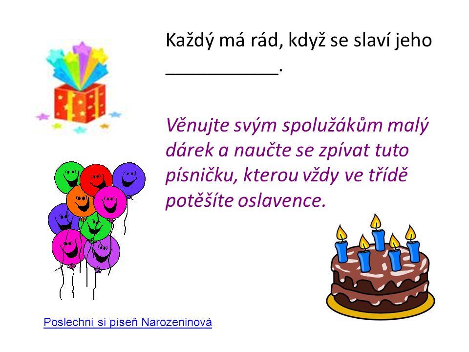 Každý má rád, když se slaví jeho ___________. Věnujte svým spolužákům malý dárek a naučte se zpívat tuto písničku, kterou vždy ve třídě potěšíte oslav