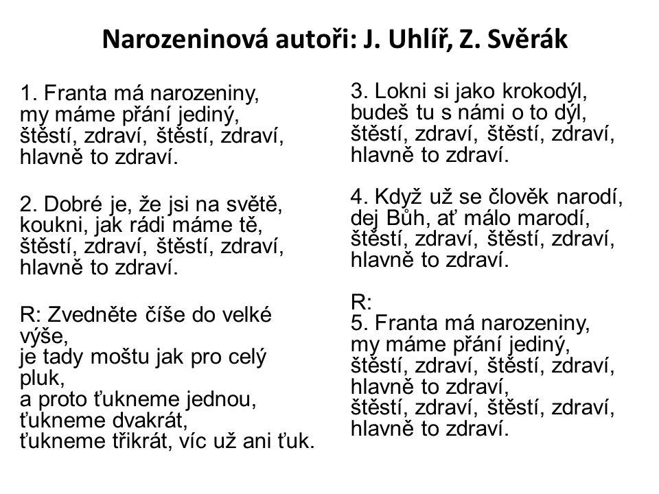 Narozeninová autoři: J. Uhlíř, Z. Svěrák 1. Franta má narozeniny, my máme přání jediný, štěstí, zdraví, štěstí, zdraví, hlavně to zdraví. 2. Dobré je,