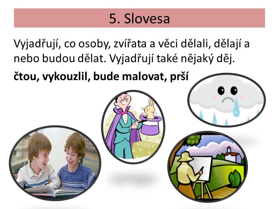 5. Slovesa Vyjadřují, co osoby, zvířata a věci dělali, dělají a nebo budou dělat.