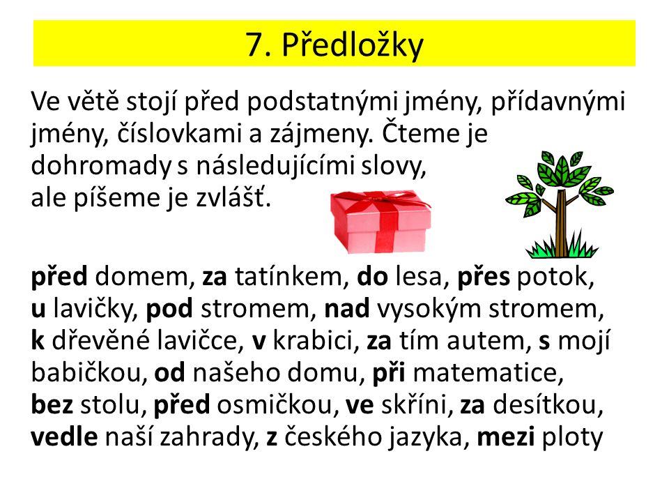 7. Předložky Ve větě stojí před podstatnými jmény, přídavnými jmény, číslovkami a zájmeny.
