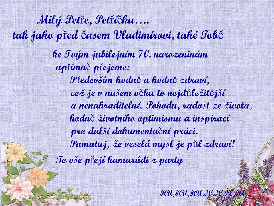 Milý Pet ř e, Pet ř í č ku….tak jako p ř ed č asem Vladimírovi, také Tob ě ke Tvým jubilejním 70.