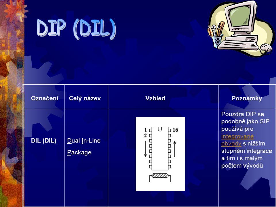 Označení Celý název Vzhled Poznámky SIP Single In-Line Package Pouzdro SIP se používá pro integrované obvody s nižším stupněm integrace a tím i s malým počtem vývodů integrované obvody