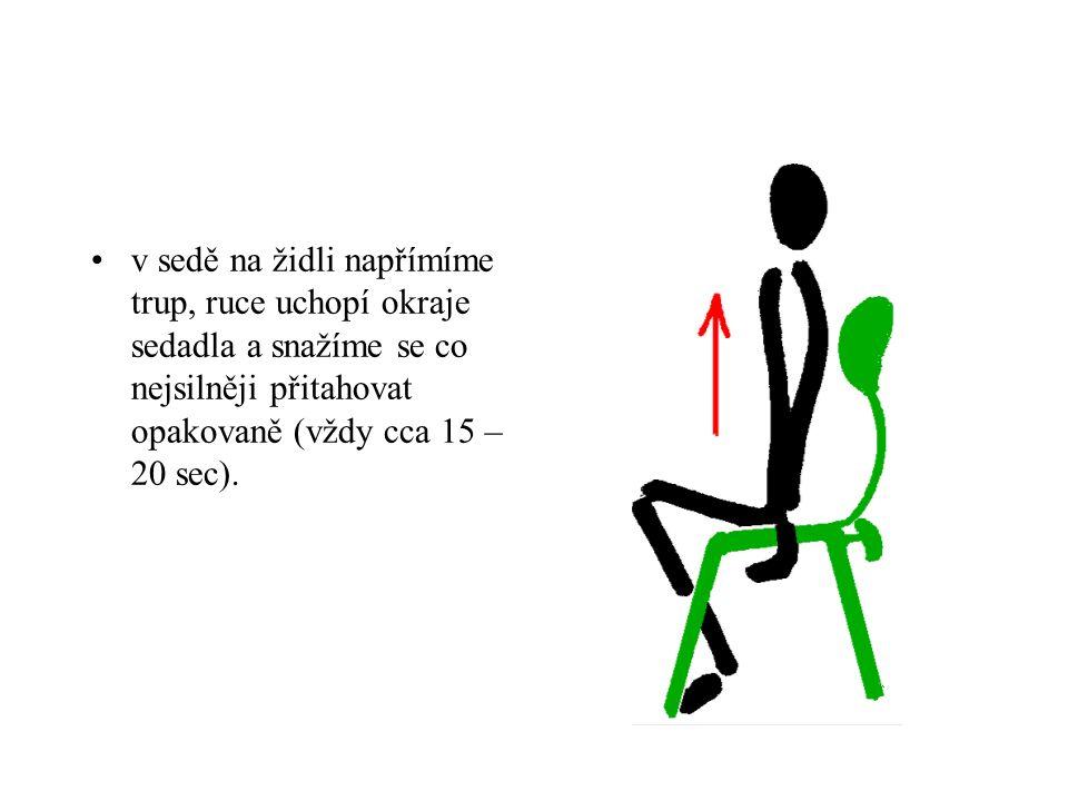 v sedě na židli napřímíme trup, ruce uchopí okraje sedadla a snažíme se co nejsilněji přitahovat opakovaně (vždy cca 15 – 20 sec).