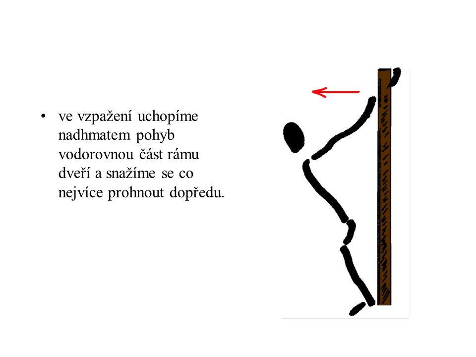 ve vzpažení uchopíme nadhmatem pohyb vodorovnou část rámu dveří a snažíme se co nejvíce prohnout dopředu.