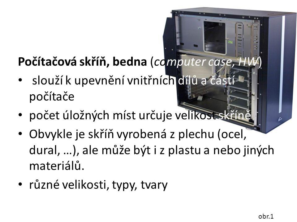 Počítačová skříň, bedna (computer case, HW) slouží k upevnění vnitřních dílů a částí počítače počet úložných míst určuje velikost skříně Obvykle je sk
