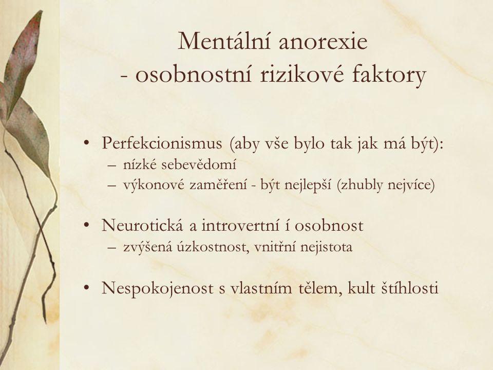 Mentální anorexie - osobnostní rizikové faktory Perfekcionismus (aby vše bylo tak jak má být): –nízké sebevědomí –výkonové zaměření - být nejlepší (zhubly nejvíce) Neurotická a introvertní í osobnost –zvýšená úzkostnost, vnitřní nejistota Nespokojenost s vlastním tělem, kult štíhlosti