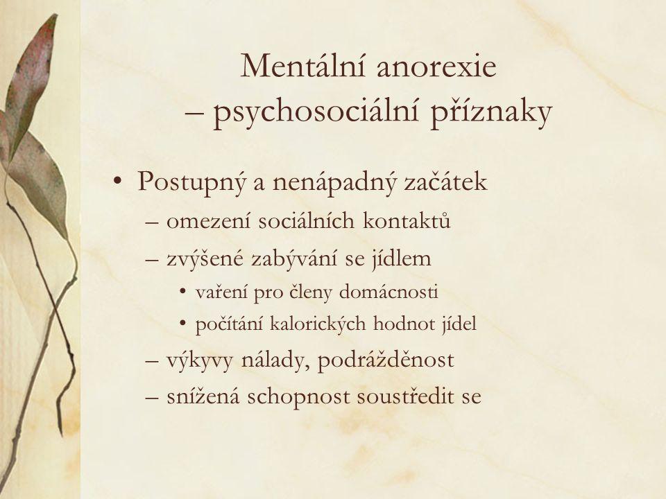Mentální anorexie – psychosociální příznaky Postupný a nenápadný začátek –omezení sociálních kontaktů –zvýšené zabývání se jídlem vaření pro členy domácnosti počítání kalorických hodnot jídel –výkyvy nálady, podrážděnost –snížená schopnost soustředit se