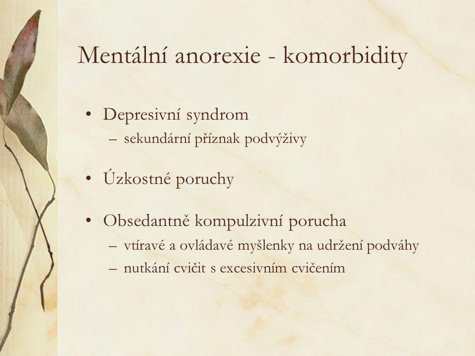 Mentální anorexie - komorbidity Depresivní syndrom –sekundární příznak podvýživy Úzkostné poruchy Obsedantně kompulzivní porucha –vtíravé a ovládavé myšlenky na udržení podváhy –nutkání cvičit s excesivním cvičením