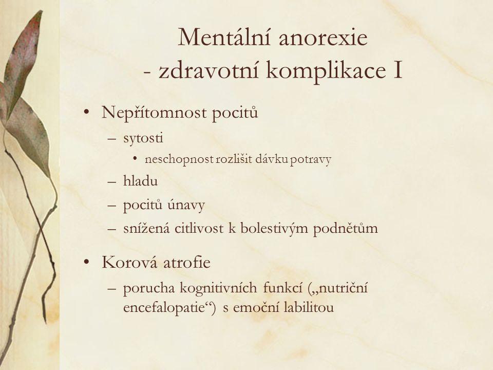 """Mentální anorexie - zdravotní komplikace I Nepřítomnost pocitů –sytosti neschopnost rozlišit dávku potravy –hladu –pocitů únavy –snížená citlivost k bolestivým podnětům Korová atrofie –porucha kognitivních funkcí (""""nutriční encefalopatie ) s emoční labilitou"""
