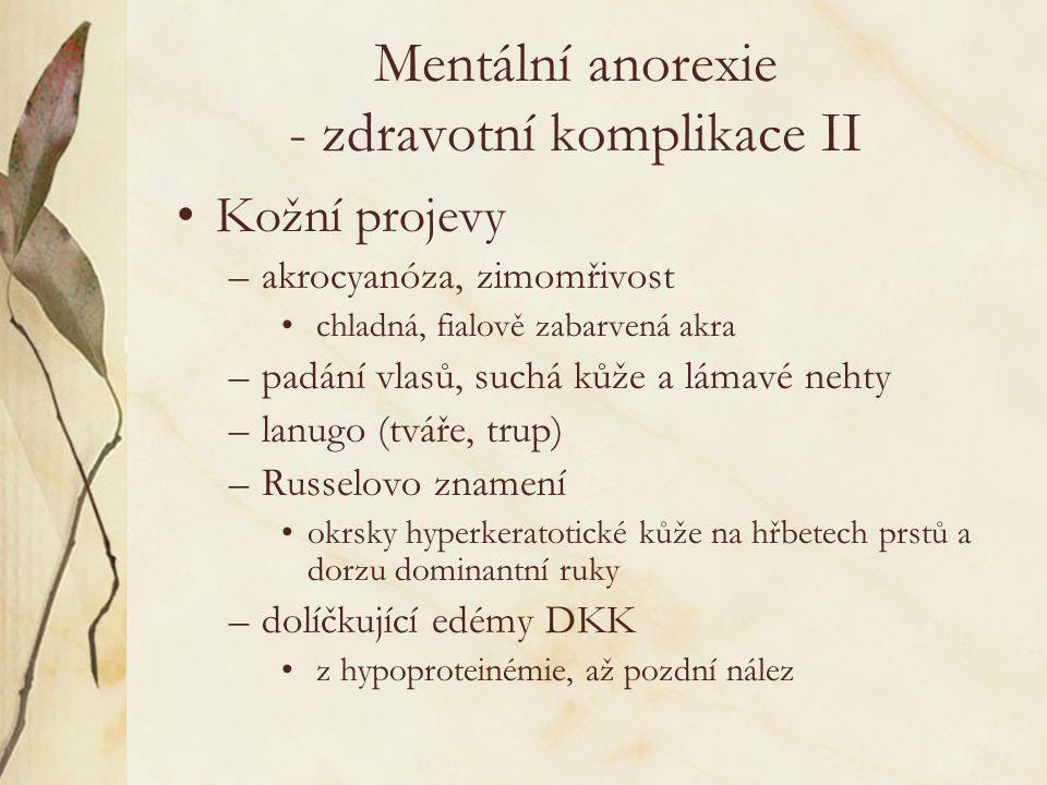 Mentální anorexie - zdravotní komplikace II Kožní projevy –akrocyanóza, zimomřivost chladná, fialově zabarvená akra –padání vlasů, suchá kůže a lámavé nehty –lanugo (tváře, trup) –Russelovo znamení okrsky hyperkeratotické kůže na hřbetech prstů a dorzu dominantní ruky –dolíčkující edémy DKK z hypoproteinémie, až pozdní nález