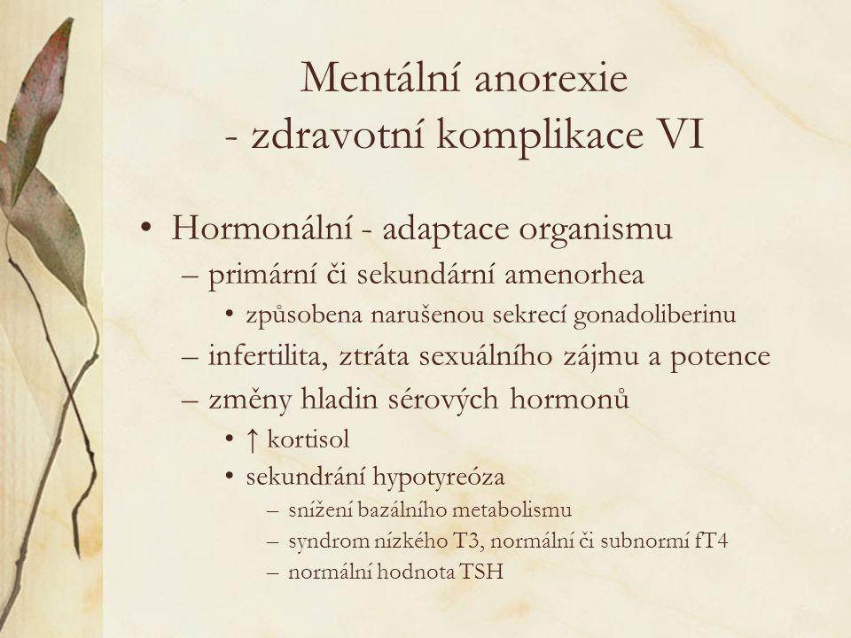 Mentální anorexie - zdravotní komplikace VI Hormonální - adaptace organismu –primární či sekundární amenorhea způsobena narušenou sekrecí gonadoliberinu –infertilita, ztráta sexuálního zájmu a potence –změny hladin sérových hormonů ↑ kortisol sekundrání hypotyreóza –snížení bazálního metabolismu –syndrom nízkého T3, normální či subnormí fT4 –normální hodnota TSH