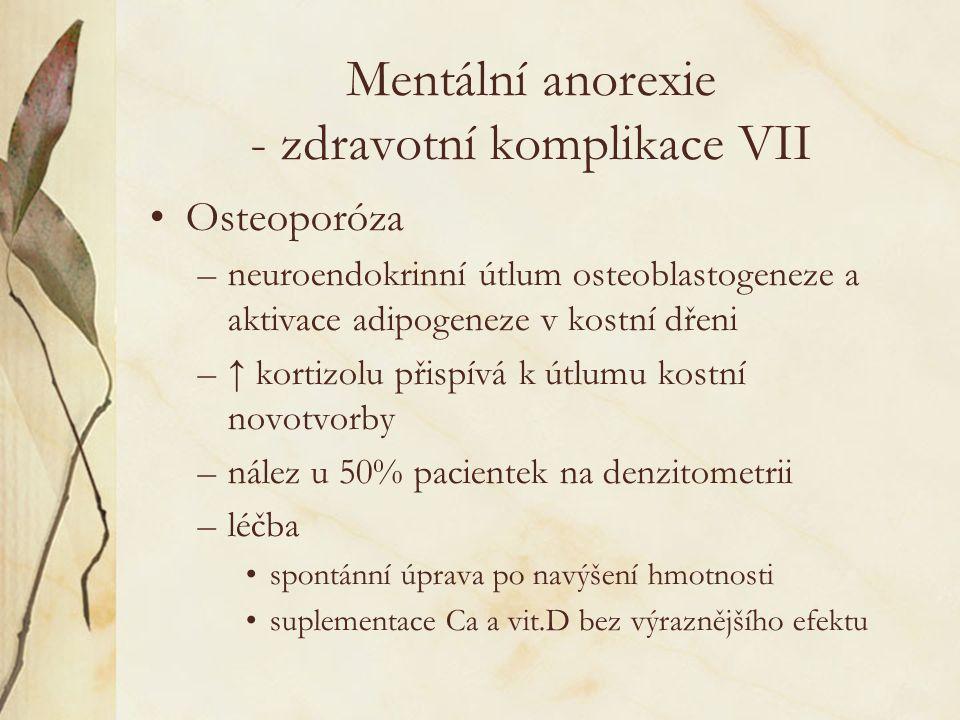 Mentální anorexie - zdravotní komplikace VII Osteoporóza –neuroendokrinní útlum osteoblastogeneze a aktivace adipogeneze v kostní dřeni –↑ kortizolu přispívá k útlumu kostní novotvorby –nález u 50% pacientek na denzitometrii –léčba spontánní úprava po navýšení hmotnosti suplementace Ca a vit.D bez výraznějšího efektu