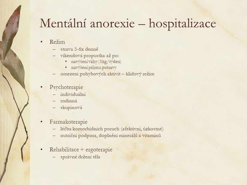 Mentální anorexie – hospitalizace Režim –strava 5-6x denně –víkendová propustka až po: navýšení váhy (1kg/týden) navýšení příjmu potravy –omezení pohybových aktivit – klidový režim Psychoterapie –individuální –rodinná –skupinová Farmakoterapie –léčba komorbidních poruch (afektivní, úzkostné) –nutriční podpora, doplnění minerálů a vitamínů Rehabilitace + ergoterapie –správné držení těla