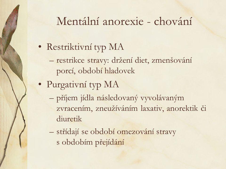 Mentální anorexie - chování Restriktivní typ MA –restrikce stravy: držení diet, zmenšování porcí, období hladovek Purgativní typ MA –příjem jídla následovaný vyvolávaným zvracením, zneužíváním laxativ, anorektik či diuretik –střídají se období omezování stravy s obdobím přejídání