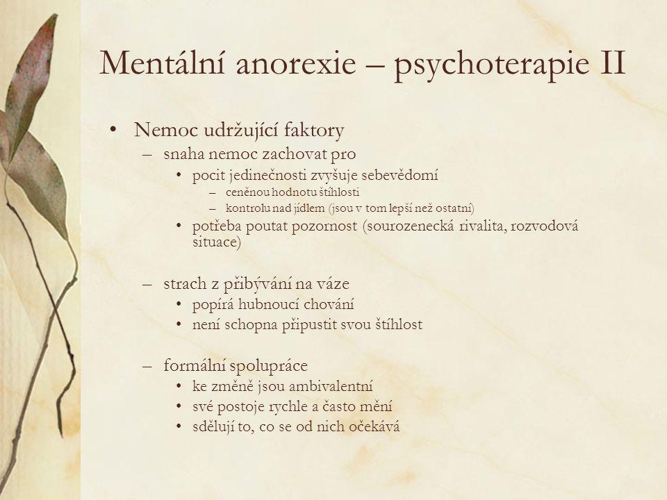 Mentální anorexie – psychoterapie II Nemoc udržující faktory –snaha nemoc zachovat pro pocit jedinečnosti zvyšuje sebevědomí –ceněnou hodnotu štíhlosti –kontrolu nad jídlem (jsou v tom lepší než ostatní) potřeba poutat pozornost (sourozenecká rivalita, rozvodová situace) –strach z přibývání na váze popírá hubnoucí chování není schopna připustit svou štíhlost –formální spolupráce ke změně jsou ambivalentní své postoje rychle a často mění sdělují to, co se od nich očekává