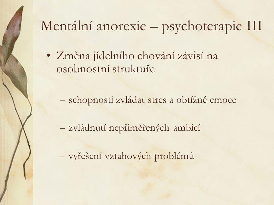 Mentální anorexie – psychoterapie III Změna jídelního chování závisí na osobnostní struktuře –schopnosti zvládat stres a obtížné emoce –zvládnutí nepřiměřených ambicí –vyřešení vztahových problémů