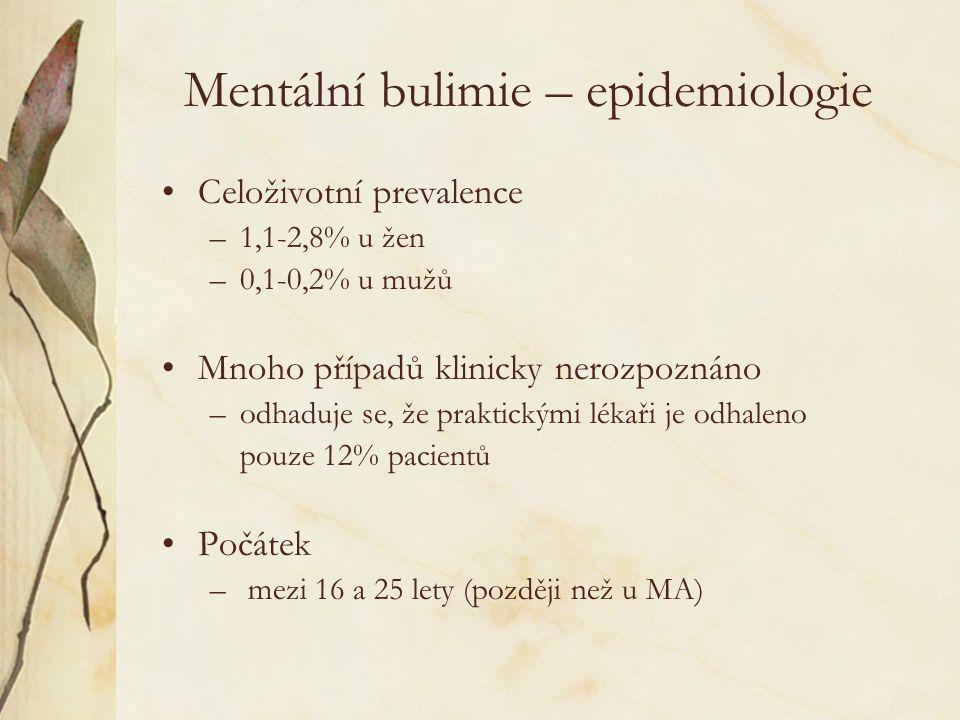 Mentální bulimie – epidemiologie Celoživotní prevalence –1,1-2,8% u žen –0,1-0,2% u mužů Mnoho případů klinicky nerozpoznáno –odhaduje se, že praktickými lékaři je odhaleno pouze 12% pacientů Počátek – mezi 16 a 25 lety (později než u MA)