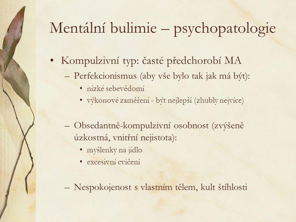 Mentální bulimie – psychopatologie Kompulzivní typ: časté předchorobí MA –Perfekcionismus (aby vše bylo tak jak má být): nízké sebevědomí výkonové zaměření - být nejlepší (zhubly nejvíce) –Obsedantně-kompulzivní osobnost (zvýšeně úzkostná, vnitřní nejistota): myšlenky na jídlo excesivní cvičení –Nespokojenost s vlastním tělem, kult štíhlosti